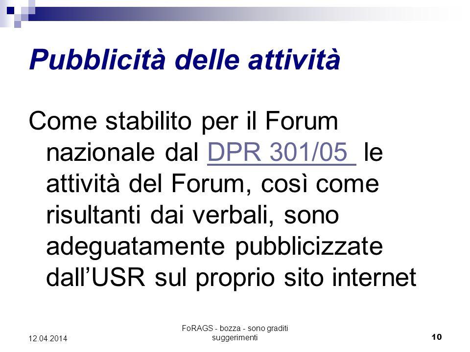 FoRAGS - bozza - sono graditi suggerimenti10 12.04.2014 Pubblicità delle attività Come stabilito per il Forum nazionale dal DPR 301/05 le attività del Forum, così come risultanti dai verbali, sono adeguatamente pubblicizzate dall'USR sul proprio sito internetDPR 301/05