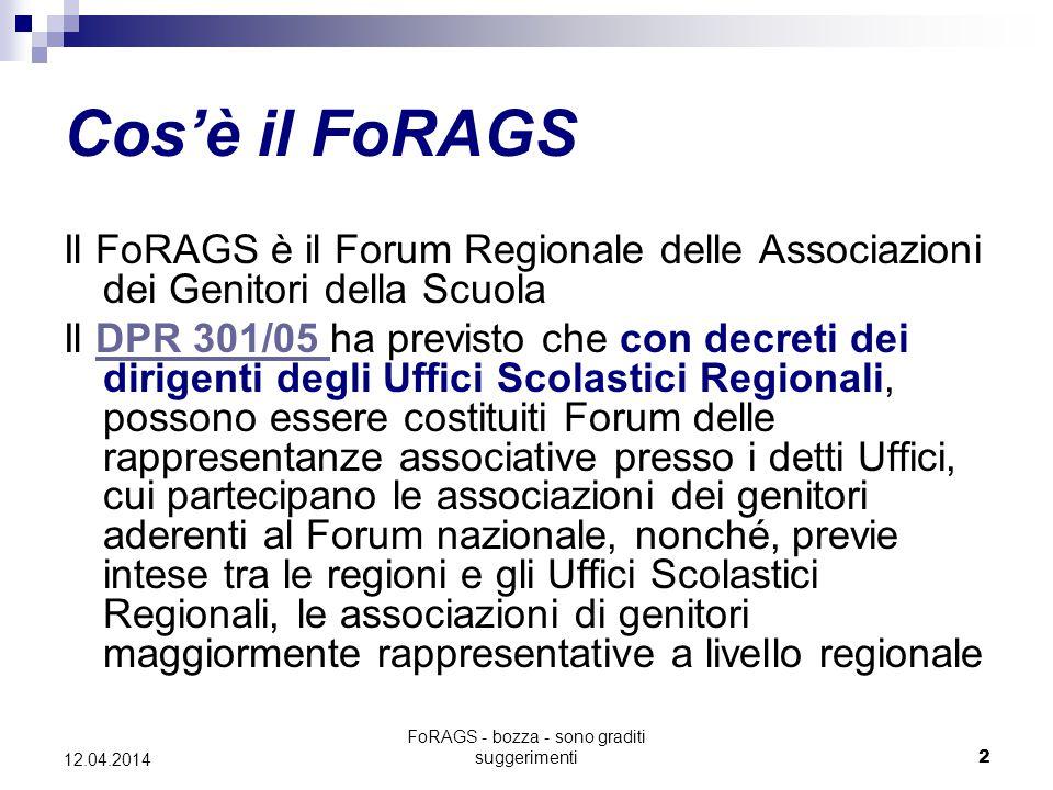 FoRAGS - bozza - sono graditi suggerimenti2 12.04.2014 Cos'è il FoRAGS Il FoRAGS è il Forum Regionale delle Associazioni dei Genitori della Scuola Il DPR 301/05 ha previsto che con decreti dei dirigenti degli Uffici Scolastici Regionali, possono essere costituiti Forum delle rappresentanze associative presso i detti Uffici, cui partecipano le associazioni dei genitori aderenti al Forum nazionale, nonché, previe intese tra le regioni e gli Uffici Scolastici Regionali, le associazioni di genitori maggiormente rappresentative a livello regionaleDPR 301/05