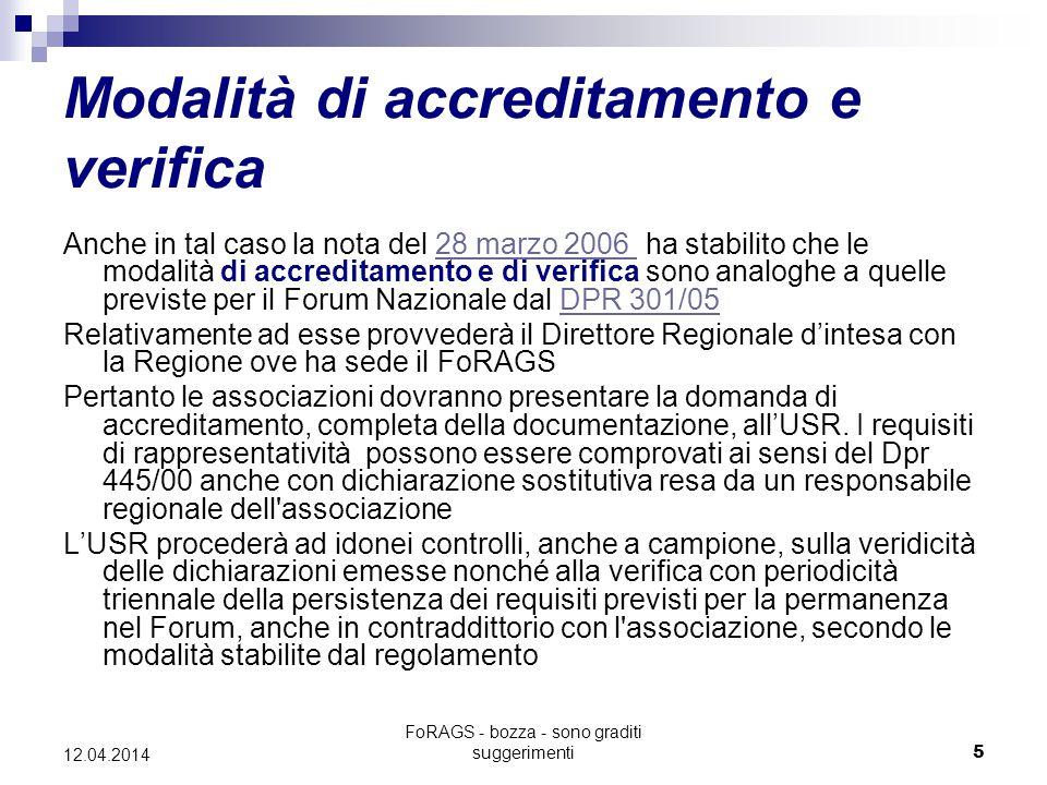FoRAGS - bozza - sono graditi suggerimenti5 12.04.2014 Modalità di accreditamento e verifica Anche in tal caso la nota del 28 marzo 2006 ha stabilito che le modalità di accreditamento e di verifica sono analoghe a quelle previste per il Forum Nazionale dal DPR 301/0528 marzo 2006 DPR 301/05 Relativamente ad esse provvederà il Direttore Regionale d'intesa con la Regione ove ha sede il FoRAGS Pertanto le associazioni dovranno presentare la domanda di accreditamento, completa della documentazione, all'USR.