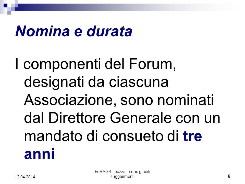 FoRAGS - bozza - sono graditi suggerimenti6 12.04.2014 Nomina e durata I componenti del Forum, designati da ciascuna Associazione, sono nominati dal Direttore Generale con un mandato di consueto di tre anni