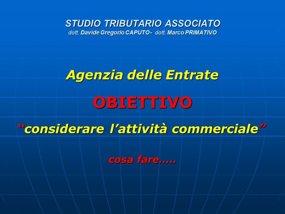 """STUDIO TRIBUTARIO ASSOCIATO dott. Davide Gregorio CAPUTO - dott. Marco PRIMATIVO Agenzia delle Entrate OBIETTIVO """"considerare l'attività commerciale"""""""