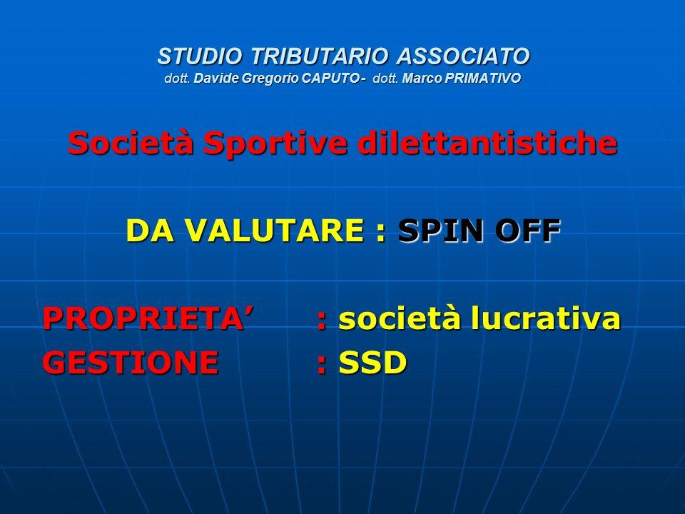STUDIO TRIBUTARIO ASSOCIATO dott. Davide Gregorio CAPUTO - dott. Marco PRIMATIVO Società Sportive dilettantistiche DA VALUTARE : SPIN OFF PROPRIETA':
