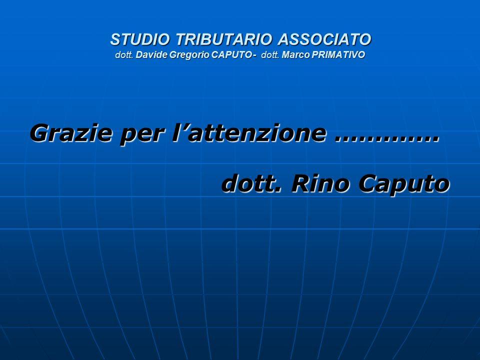STUDIO TRIBUTARIO ASSOCIATO dott. Davide Gregorio CAPUTO - dott. Marco PRIMATIVO Grazie per l'attenzione …………. dott. Rino Caputo