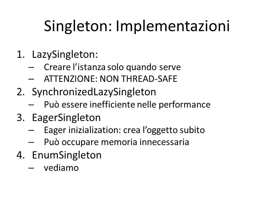 Singleton: Implementazioni 1.LazySingleton: – Creare l'istanza solo quando serve – ATTENZIONE: NON THREAD-SAFE 2.SynchronizedLazySingleton – Può esser
