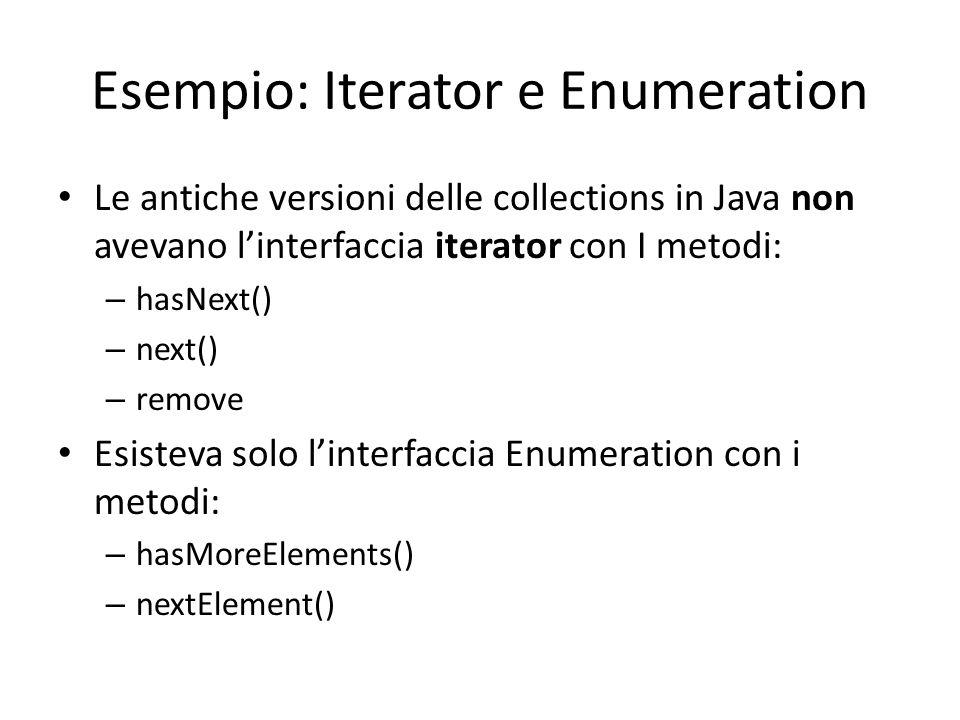 Esempio: Iterator e Enumeration Le antiche versioni delle collections in Java non avevano l'interfaccia iterator con I metodi: – hasNext() – next() –