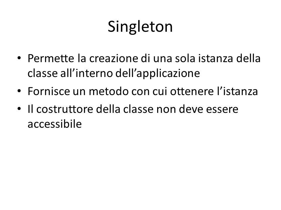 Singleton Permette la creazione di una sola istanza della classe all'interno dell'applicazione Fornisce un metodo con cui ottenere l'istanza Il costru