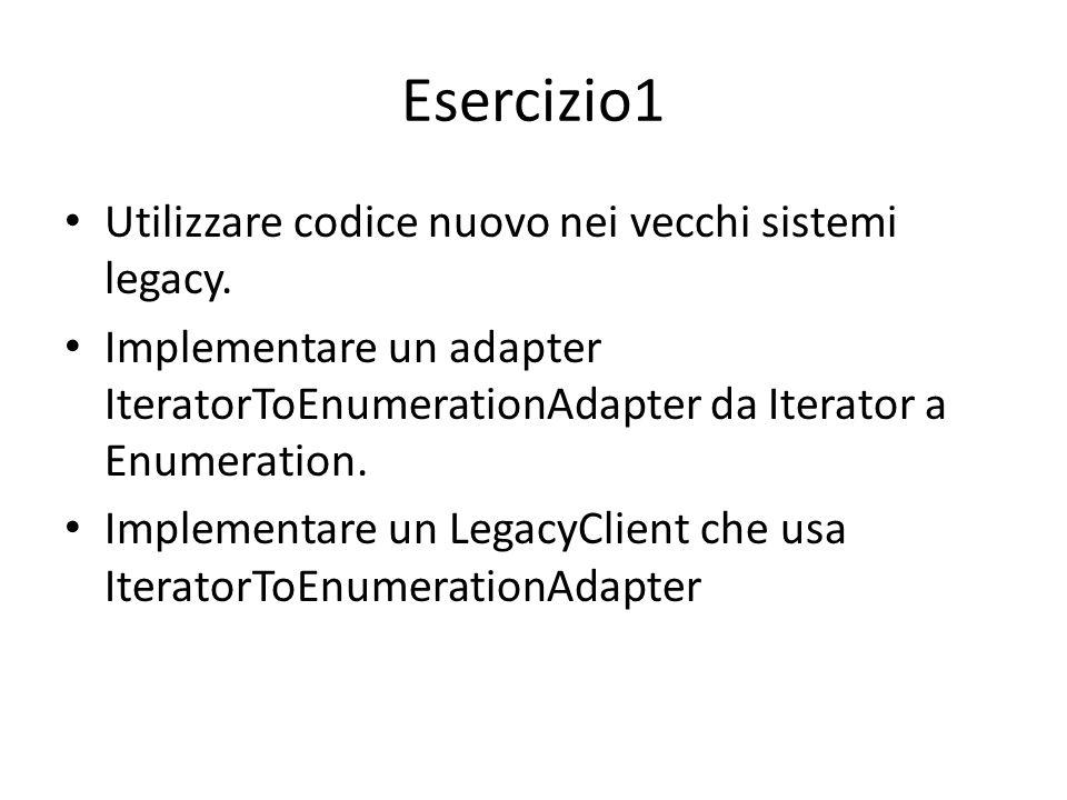 Esercizio1 Utilizzare codice nuovo nei vecchi sistemi legacy. Implementare un adapter IteratorToEnumerationAdapter da Iterator a Enumeration. Implemen