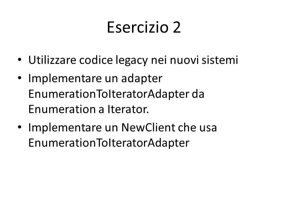 Esercizio 2 Utilizzare codice legacy nei nuovi sistemi Implementare un adapter EnumerationToIteratorAdapter da Enumeration a Iterator. Implementare un