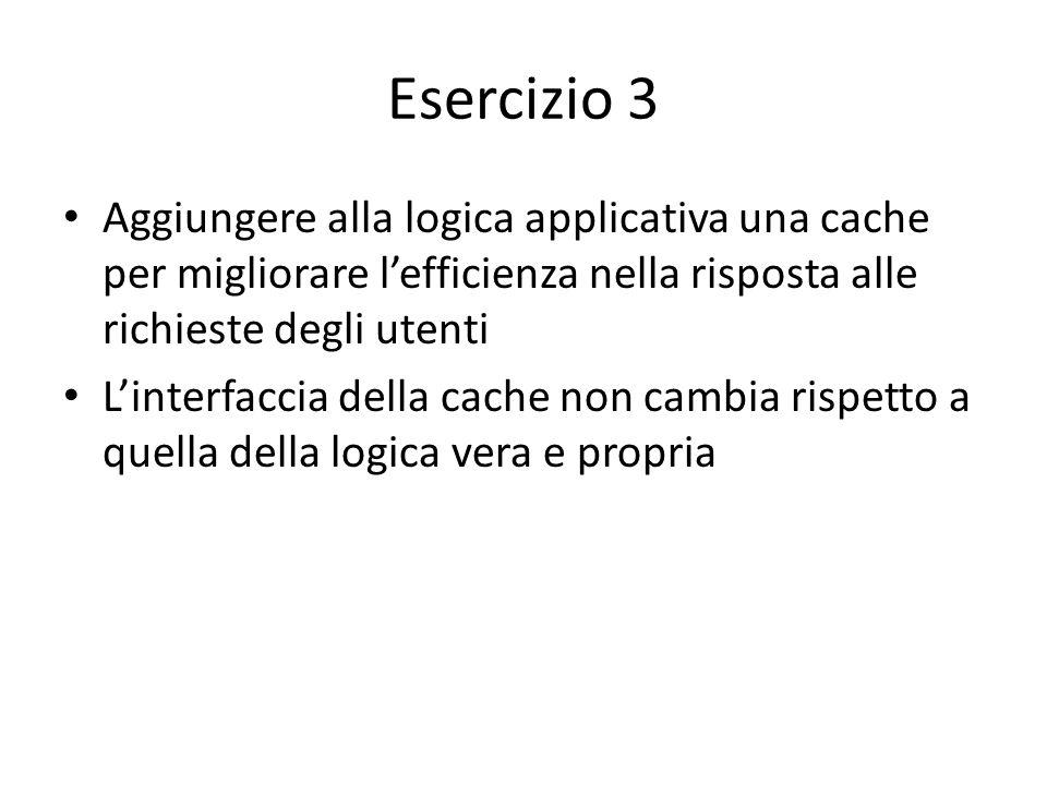 Esercizio 3 Aggiungere alla logica applicativa una cache per migliorare l'efficienza nella risposta alle richieste degli utenti L'interfaccia della ca