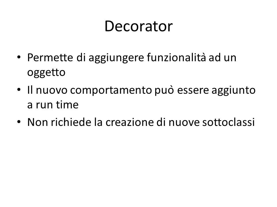 Decorator Permette di aggiungere funzionalità ad un oggetto Il nuovo comportamento può essere aggiunto a run time Non richiede la creazione di nuove