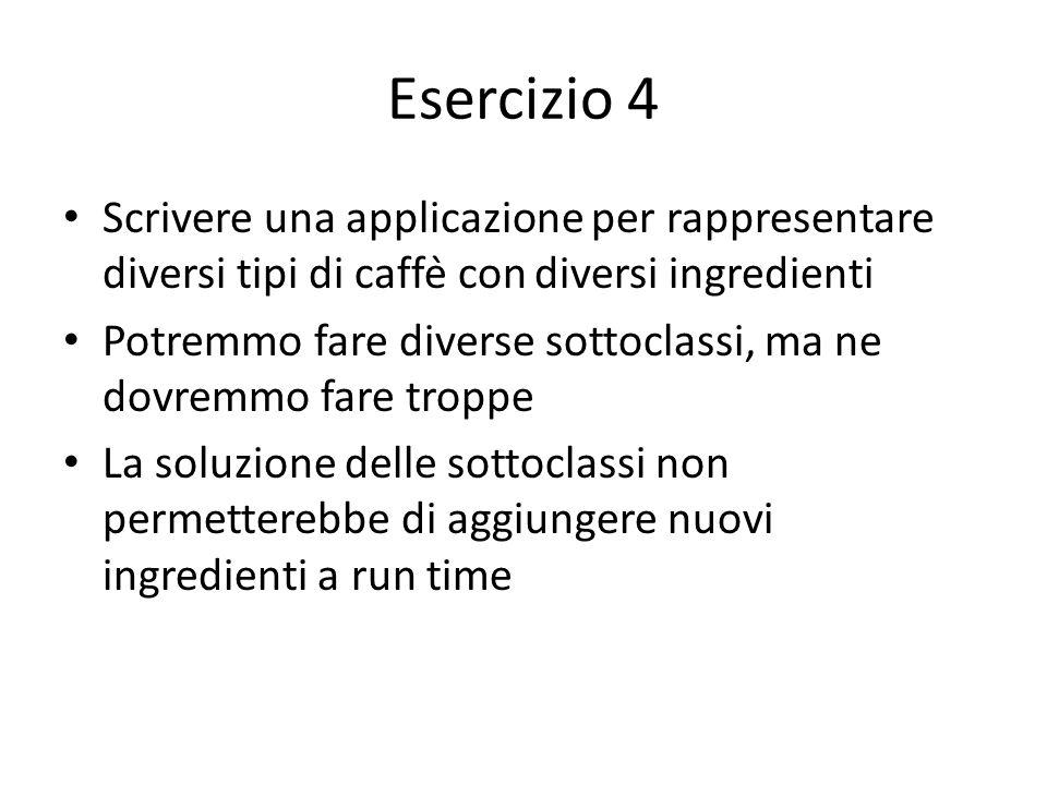 Esercizio 4 Scrivere una applicazione per rappresentare diversi tipi di caffè con diversi ingredienti Potremmo fare diverse sottoclassi, ma ne dovrem
