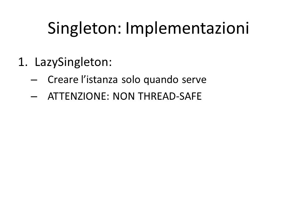 Singleton: Implementazioni 1.LazySingleton: – Creare l'istanza solo quando serve – ATTENZIONE: NON THREAD-SAFE 2.SynchronizedLazySingleton – vediamo