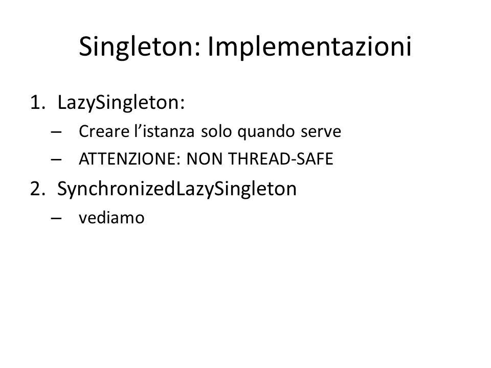 Singleton: Implementazioni 1.LazySingleton: – Creare l'istanza solo quando serve – ATTENZIONE: NON THREAD-SAFE 2.SynchronizedLazySingleton – Può essere inefficiente nelle performance