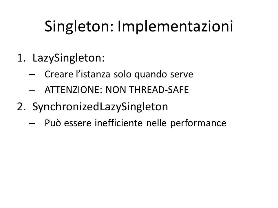 Singleton: Implementazioni 1.LazySingleton: – Creare l'istanza solo quando serve – ATTENZIONE: NON THREAD-SAFE 2.SynchronizedLazySingleton – Può essere inefficiente nelle performance 3.EagerSingleton – Eager inizialization: crea l'oggetto subito