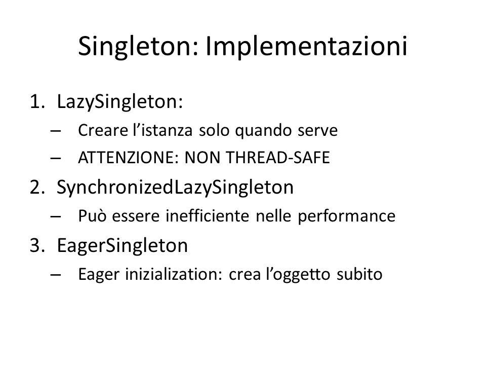 Singleton: Implementazioni 1.LazySingleton: – Creare l'istanza solo quando serve – ATTENZIONE: NON THREAD-SAFE 2.SynchronizedLazySingleton – Può essere inefficiente nelle performance 3.EagerSingleton – Eager inizialization: crea l'oggetto subito – Può occupare memoria innecessaria