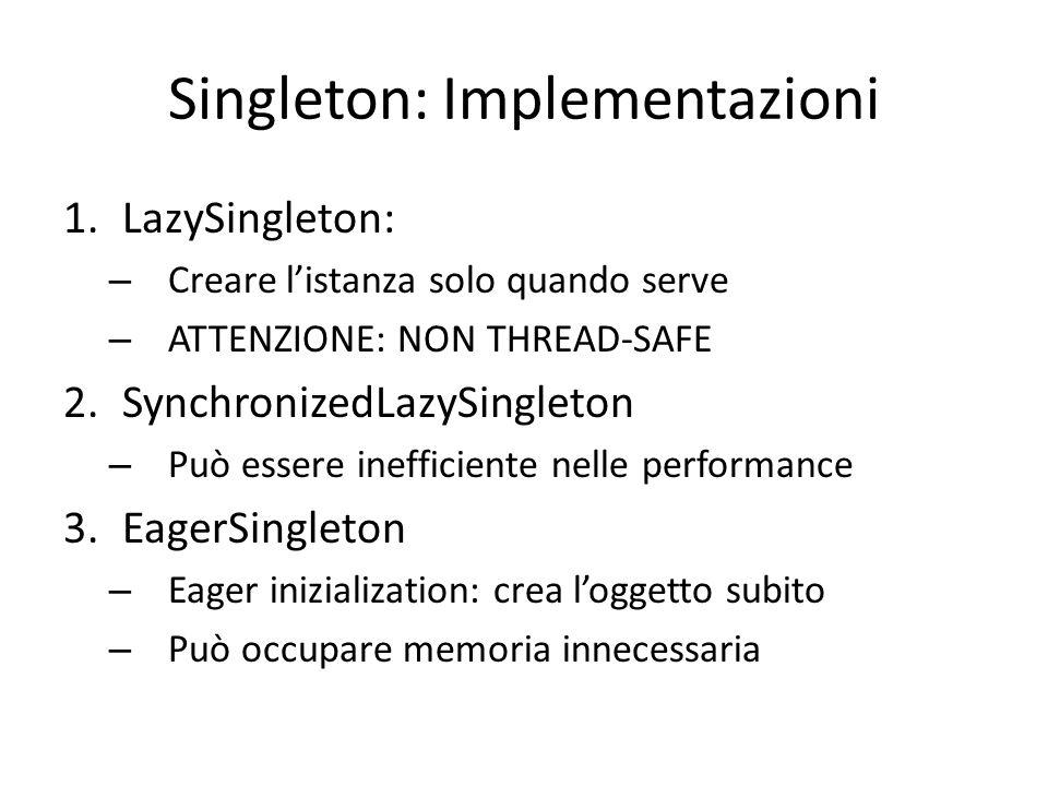 Singleton: Implementazioni 1.LazySingleton: – Creare l'istanza solo quando serve – ATTENZIONE: NON THREAD-SAFE 2.SynchronizedLazySingleton – Può essere inefficiente nelle performance 3.EagerSingleton – Eager inizialization: crea l'oggetto subito – Può occupare memoria innecessaria 4.EnumSingleton – vediamo