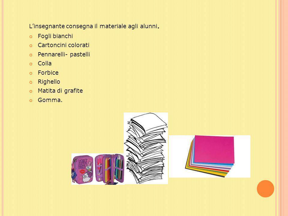L'insegnante consegna il materiale agli alunni. Fogli bianchi Cartoncini colorati Pennarelli- pastelli Colla Forbice Righello Matita di grafite Gomma.