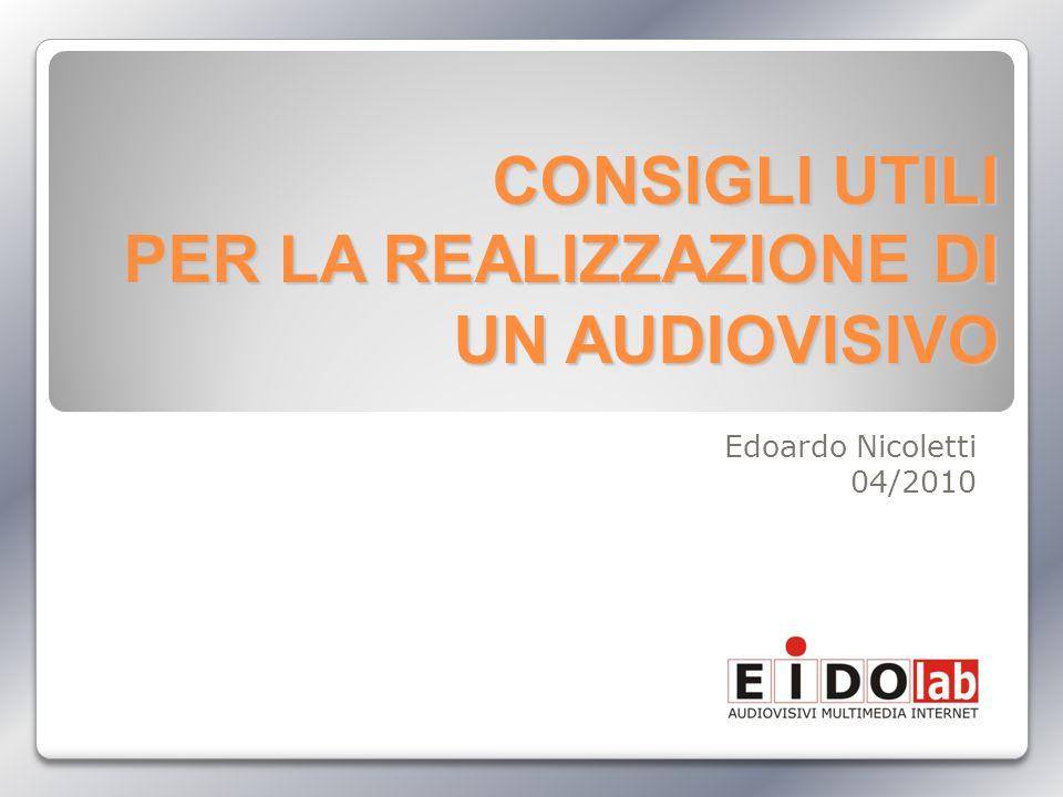 CONSIGLI UTILI PER LA REALIZZAZIONE DI UN AUDIOVISIVO Edoardo Nicoletti 04/2010