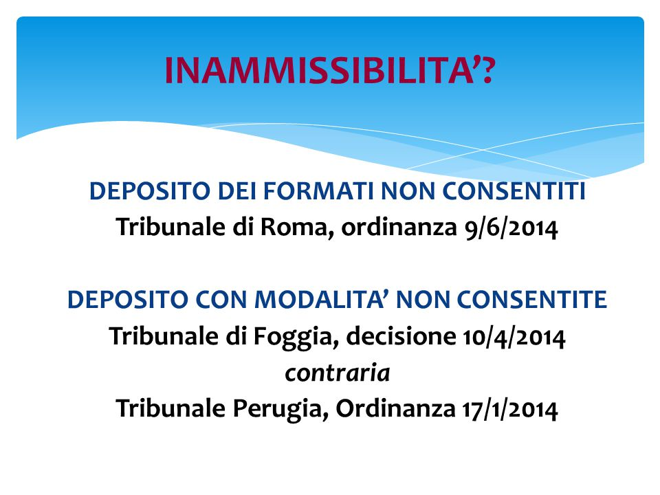 DEPOSITO DEI FORMATI NON CONSENTITI Tribunale di Roma, ordinanza 9/6/2014 DEPOSITO CON MODALITA' NON CONSENTITE Tribunale di Foggia, decisione 10/4/2014 contraria Tribunale Perugia, Ordinanza 17/1/2014 INAMMISSIBILITA'?