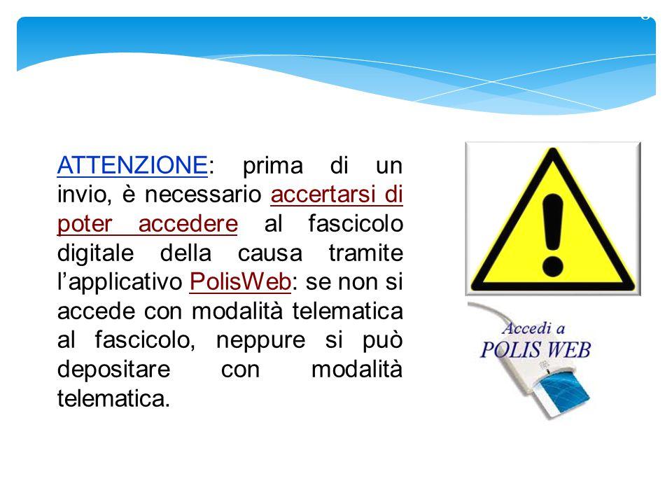 8 ATTENZIONE: prima di un invio, è necessario accertarsi di poter accedere al fascicolo digitale della causa tramite l'applicativo PolisWeb: se non si accede con modalità telematica al fascicolo, neppure si può depositare con modalità telematica.