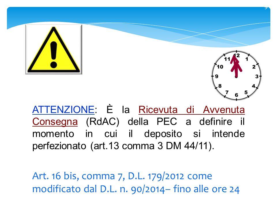 9 ATTENZIONE: È la Ricevuta di Avvenuta Consegna (RdAC) della PEC a definire il momento in cui il deposito si intende perfezionato (art.13 comma 3 DM 44/11).