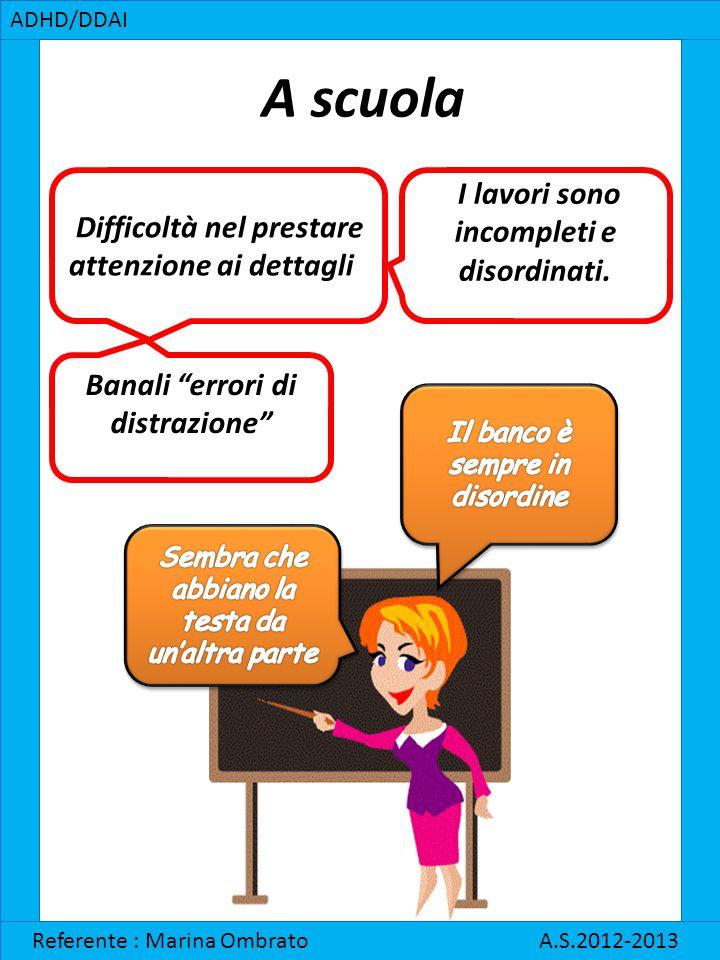 """A scuola ADHD/DDAI Referente : Marina Ombrato A.S.2012-2013 Difficoltà nel prestare attenzione ai dettagli Banali """"errori di distrazione"""" I lavori son"""