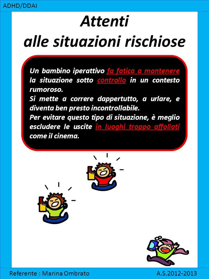 Attenti alle situazioni rischiose ADHD/DDAI Referente : Marina Ombrato A.S.2012-2013 Un bambino iperattivo fa fatica a mantenere la situazione sotto c