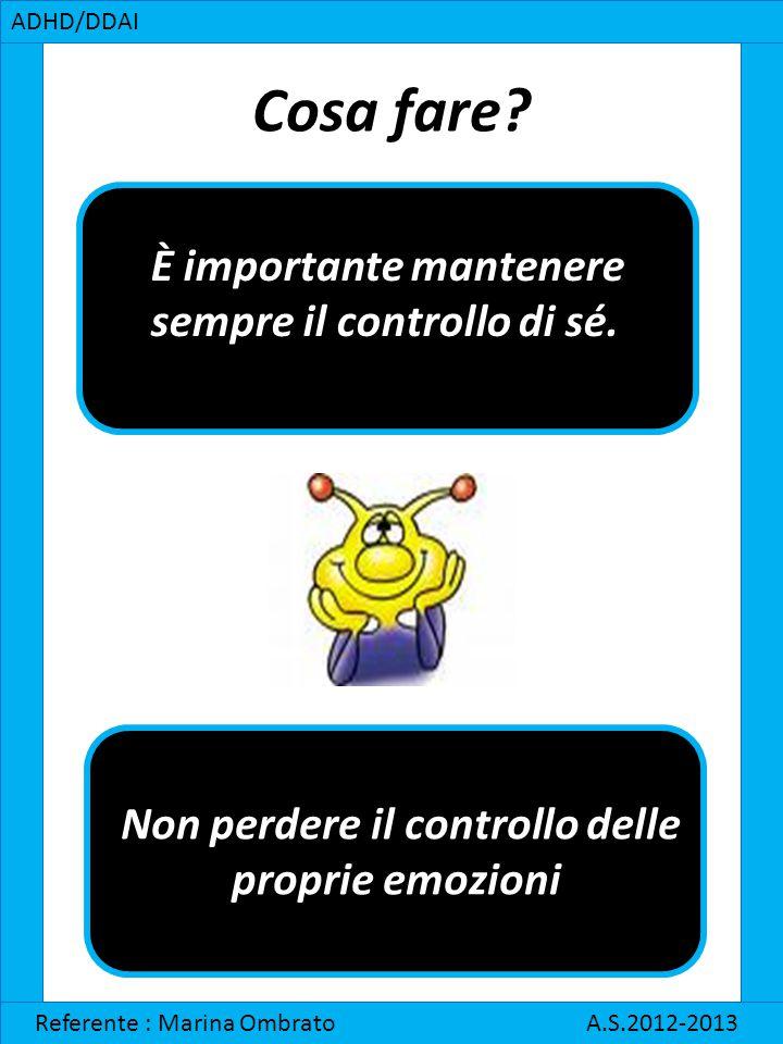 Cosa fare? ADHD/DDAI Referente : Marina Ombrato A.S.2012-2013 È importante mantenere sempre il controllo di sé. Non perdere il controllo delle proprie