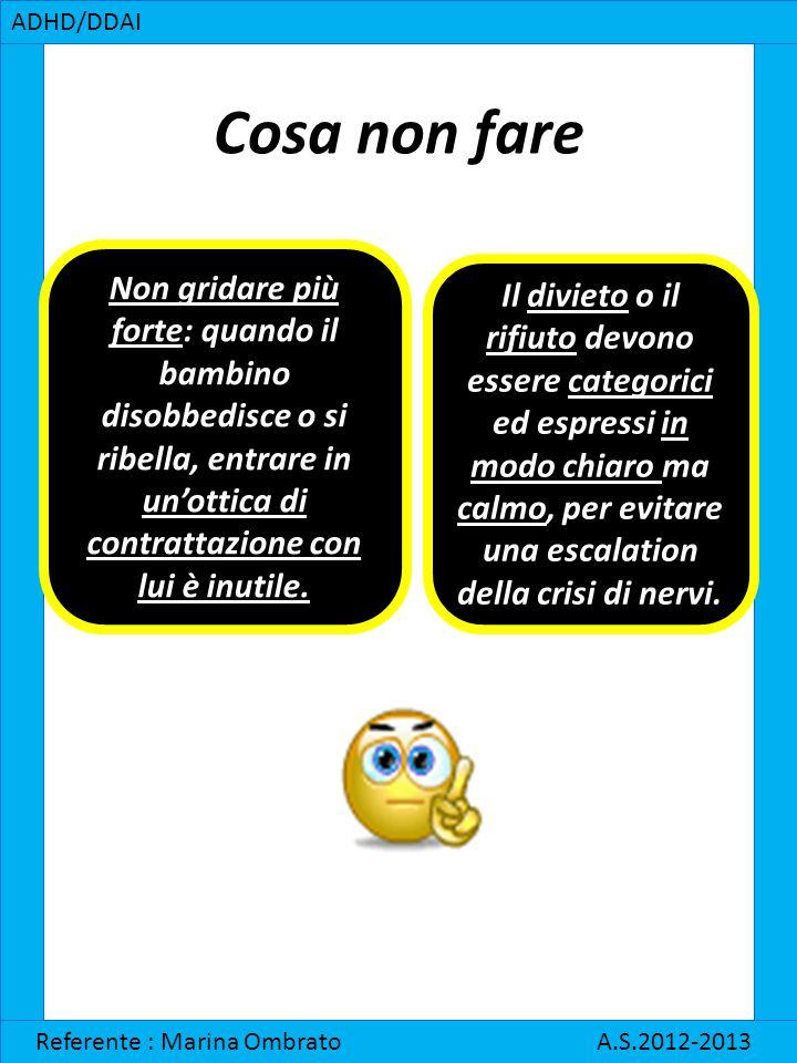 Cosa non fare ADHD/DDAI Referente : Marina Ombrato A.S.2012-2013 Non gridare più forte: quando il bambino disobbedisce o si ribella, entrare in un'ott