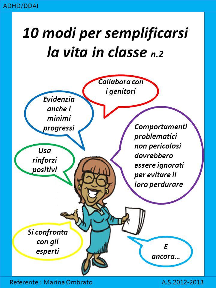 10 modi per semplificarsi la vita in classe n.2 ADHD/DDAI Referente : Marina Ombrato A.S.2012-2013 E ancora… Usa rinforzi positivi Evidenzia anche i m