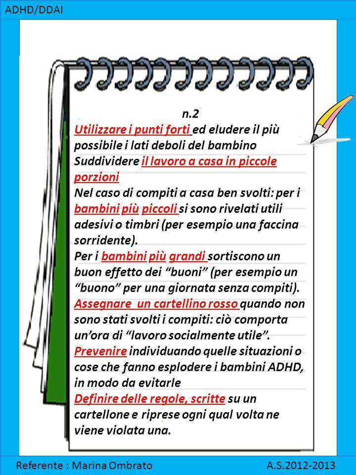 ADHD/DDAI Referente : Marina Ombrato A.S.2012-2013 n.2 Utilizzare i punti forti ed eludere il più possibile i lati deboli del bambino Suddividere il l