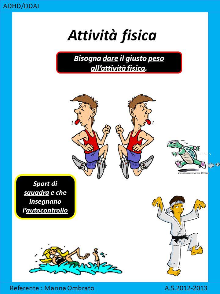 ADHD/DDAI Referente : Marina Ombrato A.S.2012-2013 Attività fisica Bisogna dare il giusto peso all'attività fisica. Sport di squadra e che insegnano l