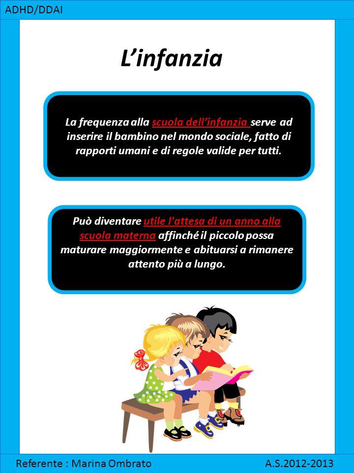 ADHD/DDAI Referente : Marina Ombrato A.S.2012-2013 L'infanzia La frequenza alla scuola dell'infanzia serve ad inserire il bambino nel mondo sociale, f