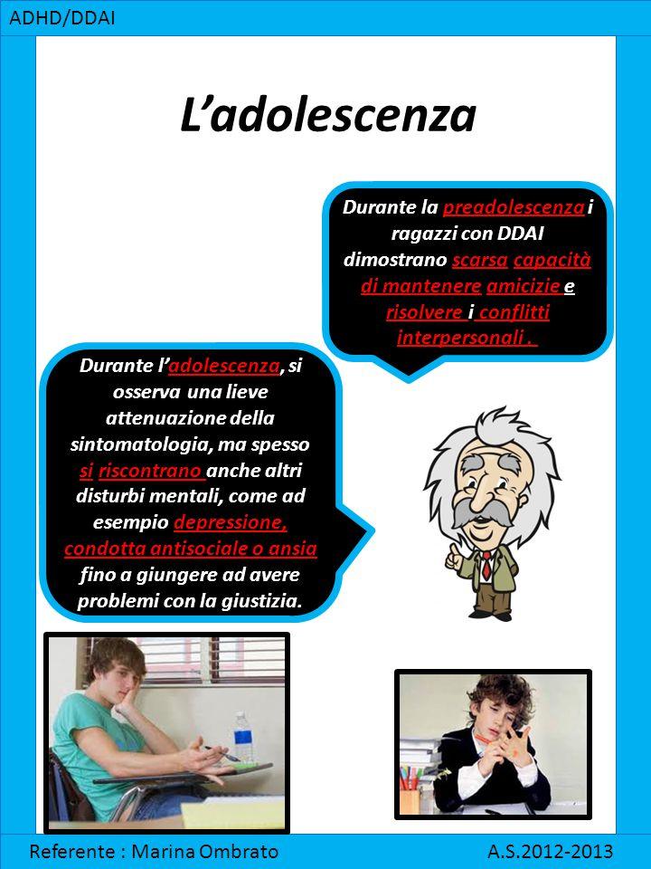 L'adolescenza ADHD/DDAI Referente : Marina Ombrato A.S.2012-2013 Durante la preadolescenza i ragazzi con DDAI dimostrano scarsa capacità di mantenere