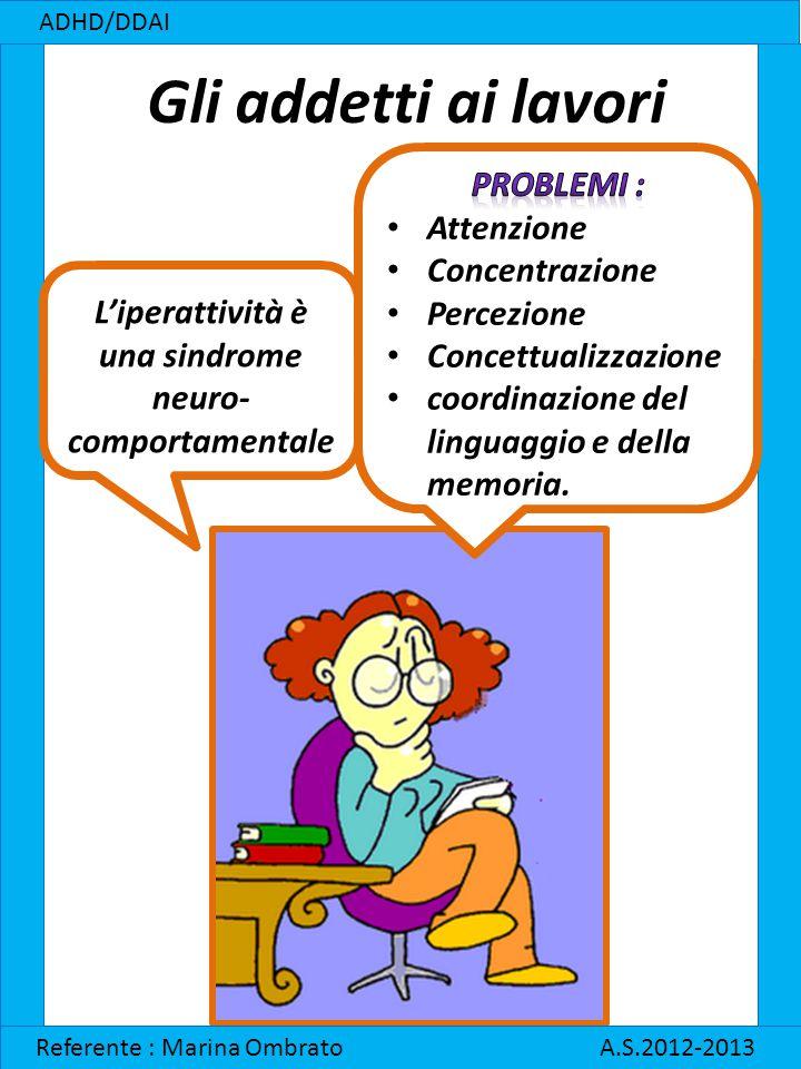 Gli addetti ai lavori ADHD/DDAI Referente : Marina Ombrato A.S.2012-2013 L'iperattività è una sindrome neuro- comportamentale