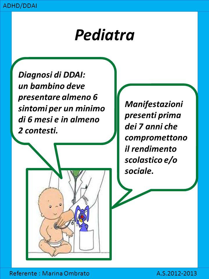 Pediatra ADHD/DDAI Referente : Marina Ombrato A.S.2012-2013 Diagnosi di DDAI: un bambino deve presentare almeno 6 sintomi per un minimo di 6 mesi e in