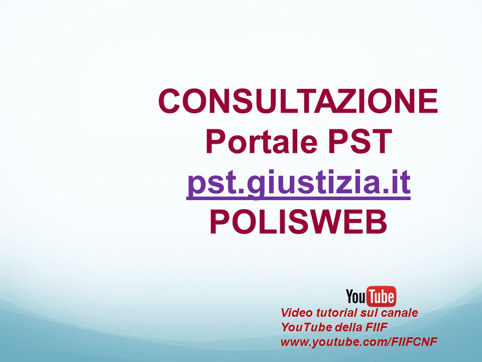 CONSULTAZIONE Portale PST pst.giustizia.it POLISWEB pst.giustizia.it Video tutorial sul canale YouTube della FIIF www.youtube.com/FIIFCNF