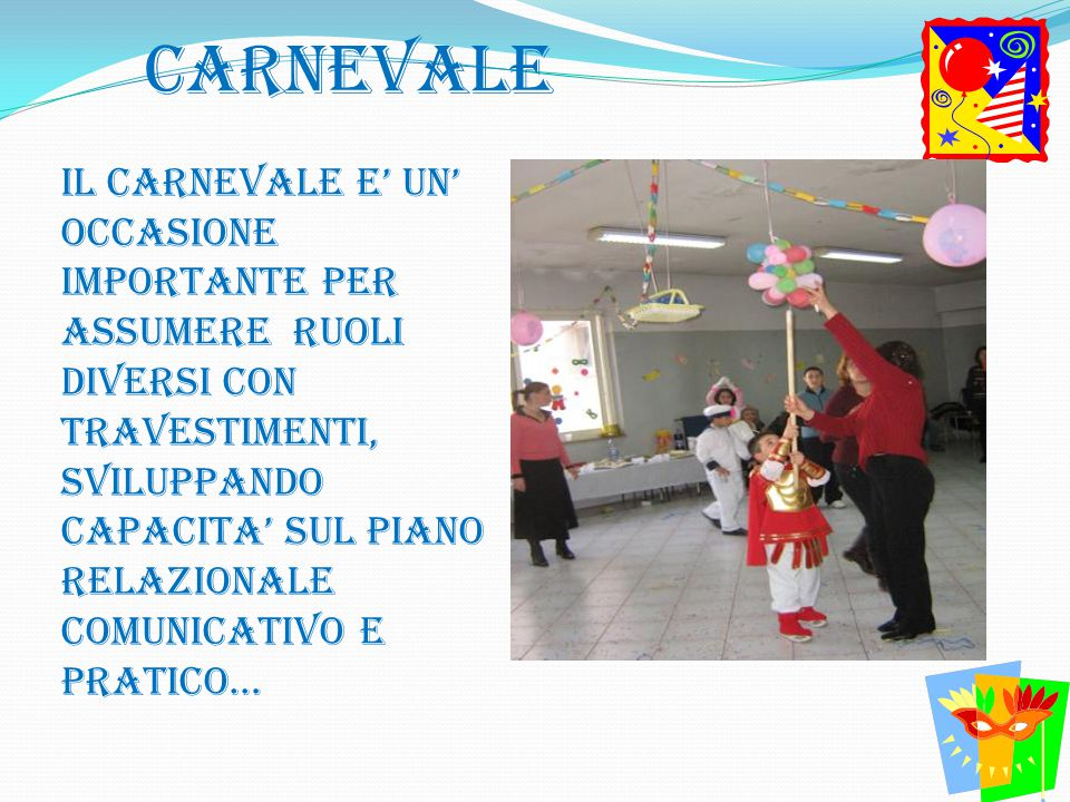 CARNEVALE Il carnevale e' un' occasione importante per assumere ruoli diversi con travestimenti, sviluppando capacita' sul piano relazionale comunicat