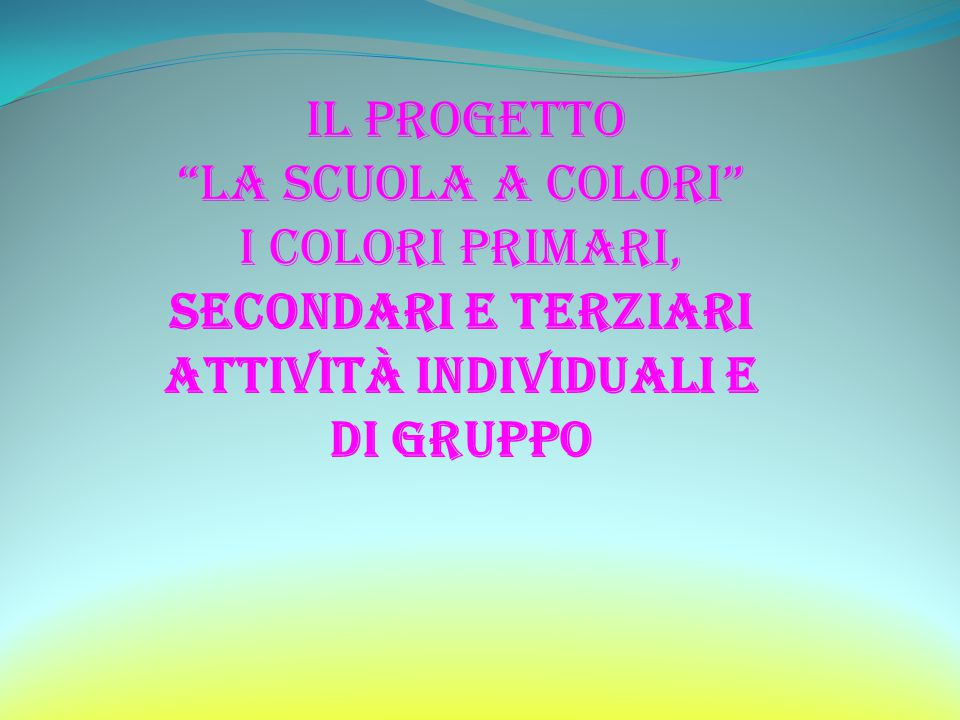 il progetto La scuola a colori I colori primari, secondari e terziari Attività individuali E DI GRUPPO