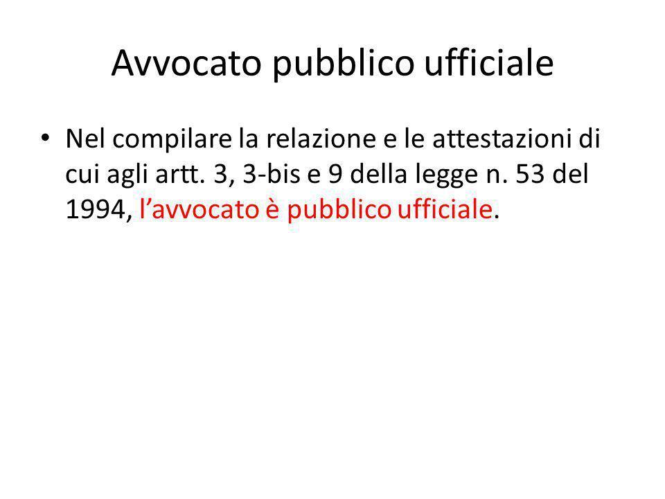 Avvocato pubblico ufficiale Nel compilare la relazione e le attestazioni di cui agli artt. 3, 3-bis e 9 della legge n. 53 del 1994, l'avvocato è pubbl