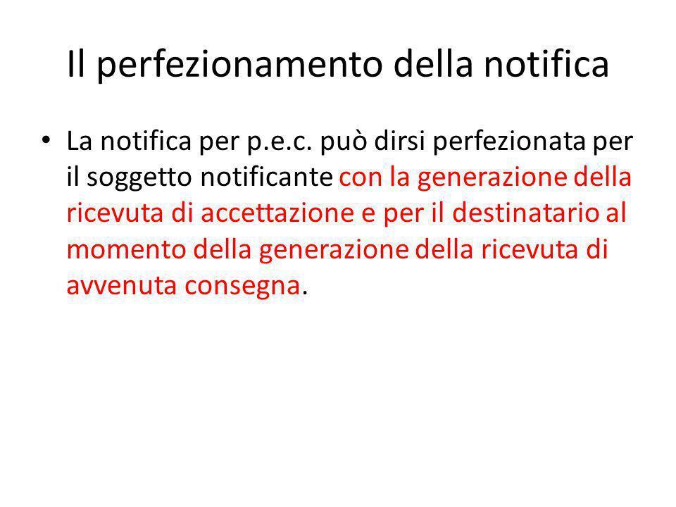 Il perfezionamento della notifica La notifica per p.e.c. può dirsi perfezionata per il soggetto notificante con la generazione della ricevuta di accet
