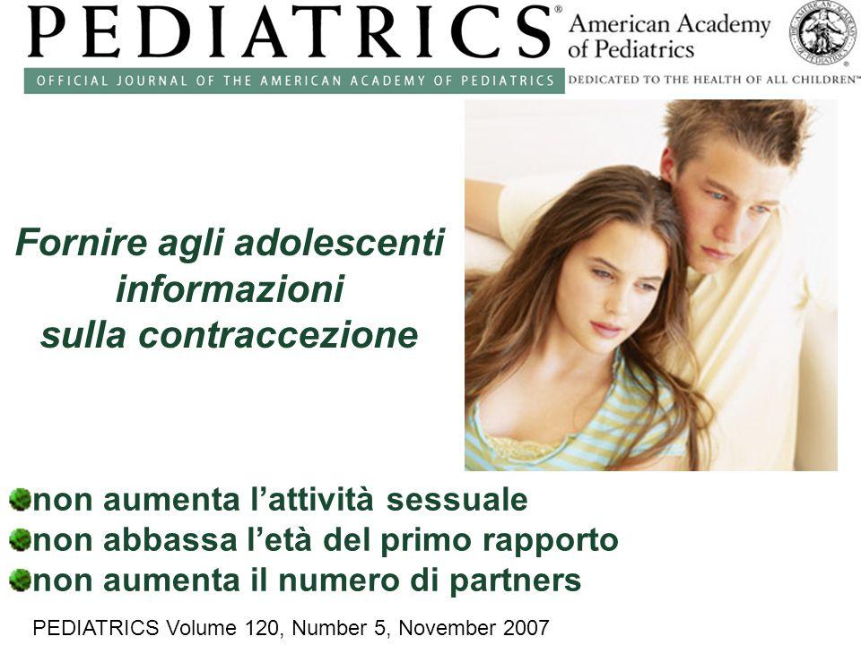 non aumenta l'attività sessuale non abbassa l'età del primo rapporto non aumenta il numero di partners PEDIATRICS Volume 120, Number 5, November 2007 Fornire agli adolescenti informazioni sulla contraccezione