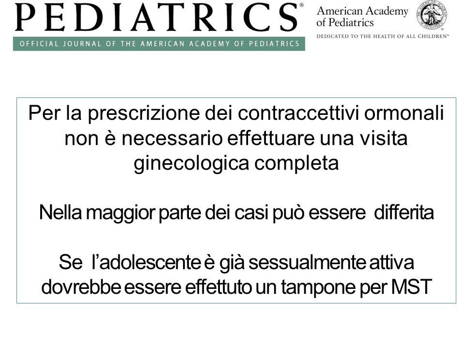 Per la prescrizione dei contraccettivi ormonali non è necessario effettuare una visita ginecologica completa Nella maggior parte dei casi può essere differita Se l'adolescente è già sessualmente attiva dovrebbe essere effettuto un tampone per MST