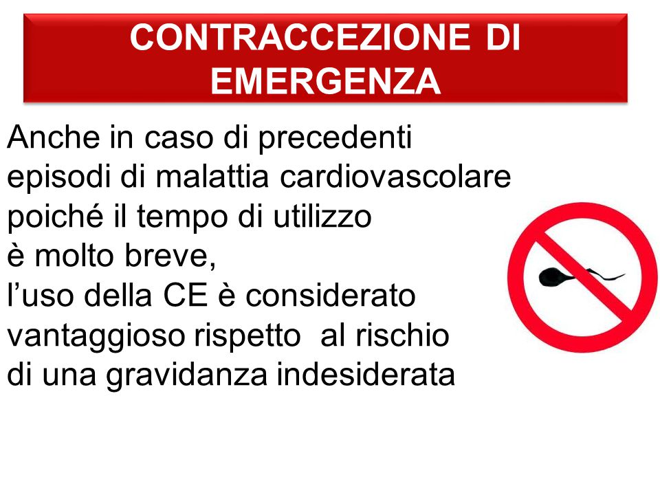 CONTRACCEZIONE DI EMERGENZA Anche in caso di precedenti episodi di malattia cardiovascolare poiché il tempo di utilizzo è molto breve, l'uso della CE è considerato vantaggioso rispetto al rischio di una gravidanza indesiderata