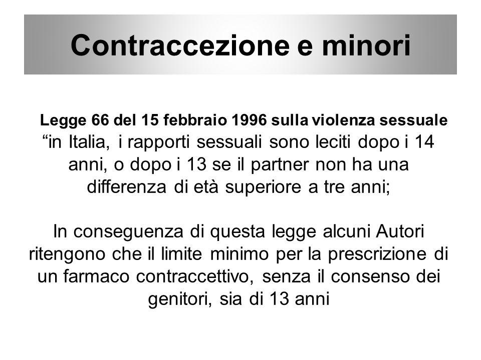 Legge 66 del 15 febbraio 1996 sulla violenza sessuale in Italia, i rapporti sessuali sono leciti dopo i 14 anni, o dopo i 13 se il partner non ha una differenza di età superiore a tre anni; In conseguenza di questa legge alcuni Autori ritengono che il limite minimo per la prescrizione di un farmaco contraccettivo, senza il consenso dei genitori, sia di 13 anni