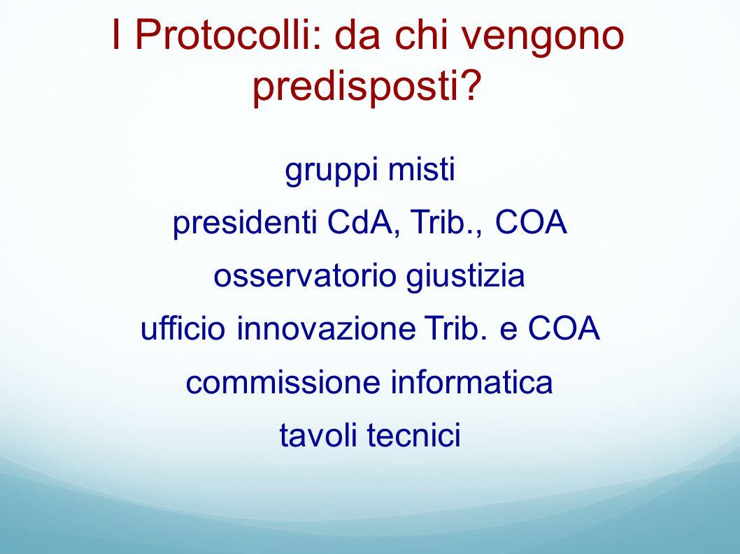 I Protocolli: da chi vengono predisposti? gruppi misti presidenti CdA, Trib., COA osservatorio giustizia ufficio innovazione Trib. e COA commissione i