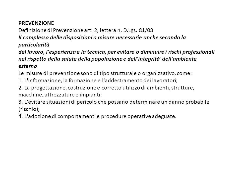 PREVENZIONE Definizione di Prevenzione art. 2, lettera n, D.Lgs. 81/08 Il complesso delle disposizioni o misure necessarie anche secondo la particolar
