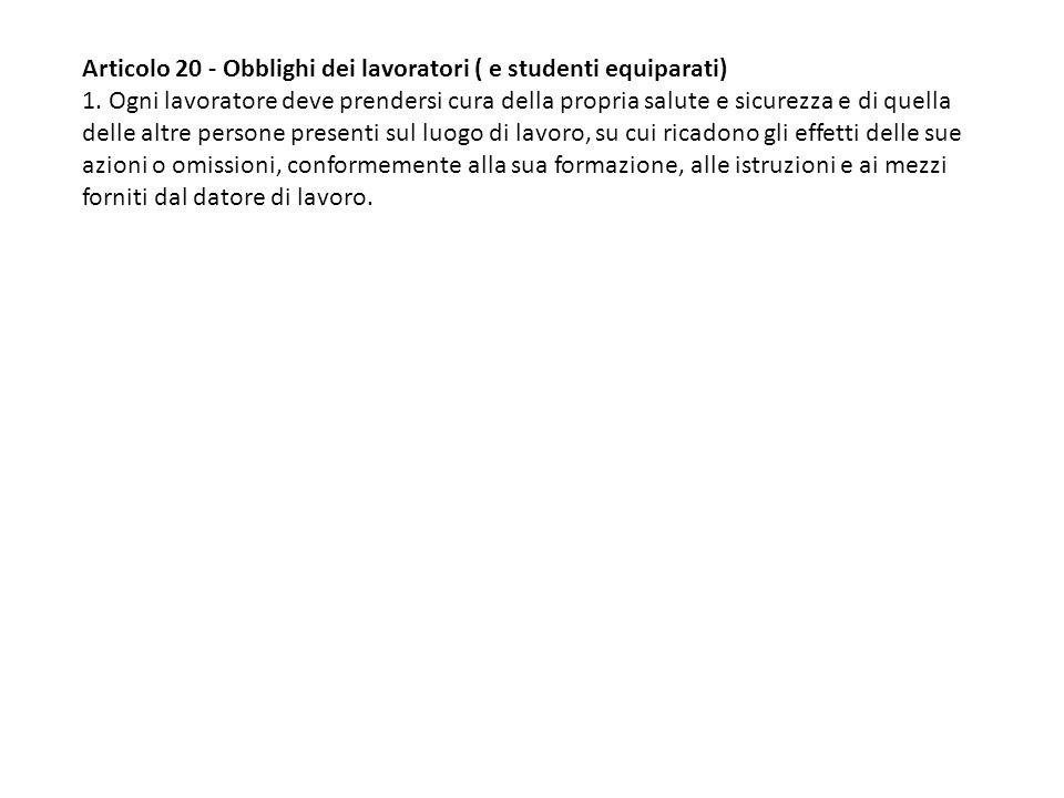 Articolo 20 - Obblighi dei lavoratori ( e studenti equiparati) 1. Ogni lavoratore deve prendersi cura della propria salute e sicurezza e di quella del