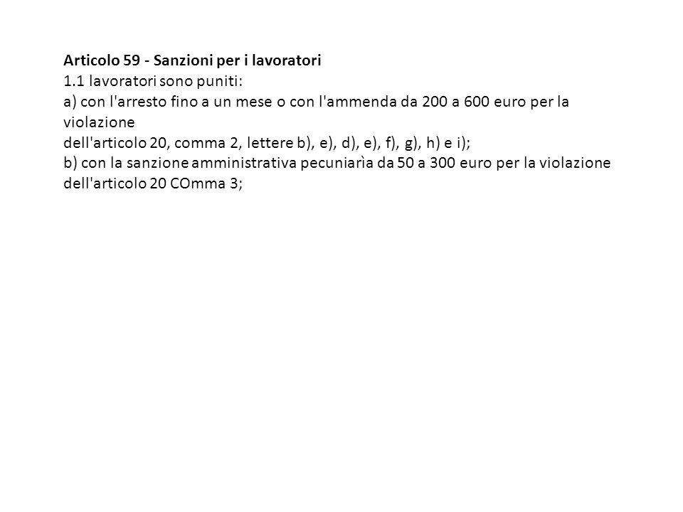 Articolo 59 - Sanzioni per i lavoratori 1.1 lavoratori sono puniti: a) con l'arresto fino a un mese o con l'ammenda da 200 a 600 euro per la violazion