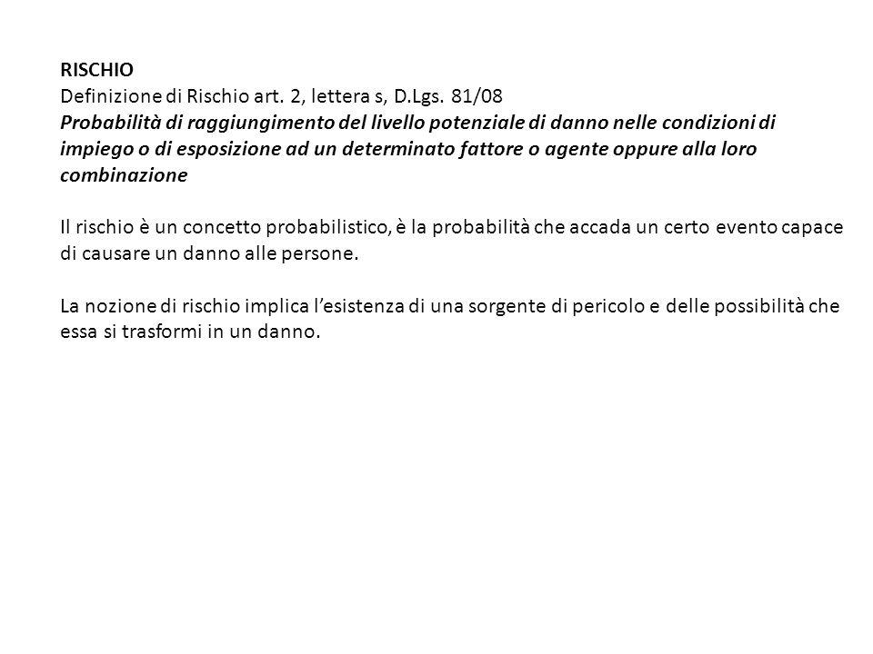 RISCHIO Definizione di Rischio art. 2, lettera s, D.Lgs. 81/08 Probabilità di raggiungimento del livello potenziale di danno nelle condizioni di impie